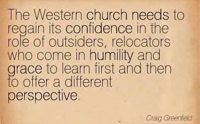 Famous Church Quote ~ The Western church needs to regain its confidence in the role of outsiders, relocators who come in humility and grace to learn first and then to offer a different perspective.