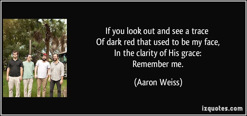 Famous Clarity Quote By Aaron Weiss~If You Look Out And See A Trace Of Dark Red That Used To Be My Face In The Clarity Of His Grace. Remember Me.