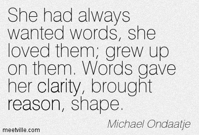Famous Clarity Quote By Michael Ondaatje~She had always wanted words, she loved them; grew up on them. Words gave her clarity, brought reason, shape.