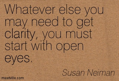 Famous Clarity Quote By  Susan Neiman~Whatever Else You May Need To Get Clarity, You Must Start With Open Eyes.