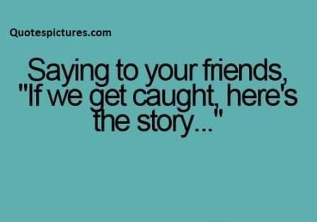 Famous funny pinterest Quotes for fb - Saying to your friends if we get caught here's the story