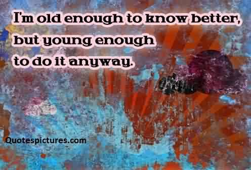 Famous funny pinterest Quotes for fb status - I am ols enough to know bettre but young enough to do it anyway