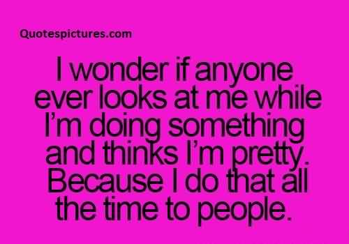 Famous Funny Pinterest Quotes tumblr - I wonder if anyone looks at me