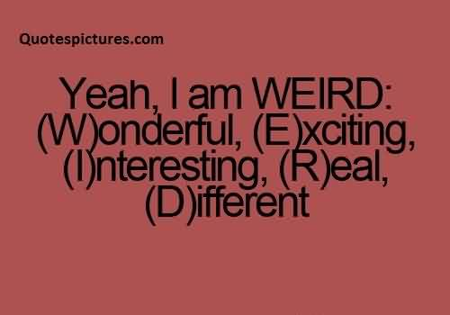 Famous funny pinterest Quotes  - Yeah i am weird