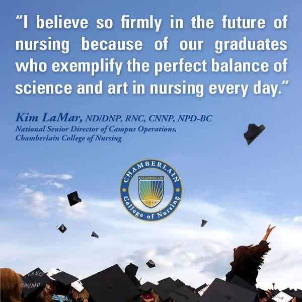 Famous Graduation Quote By Kim LaMar ~I Believe So Firmly In The Future Of Nursing Because Of Our Graduates Who Exempify The Perfect Balance Of Science And Art In Nursing Every Day.