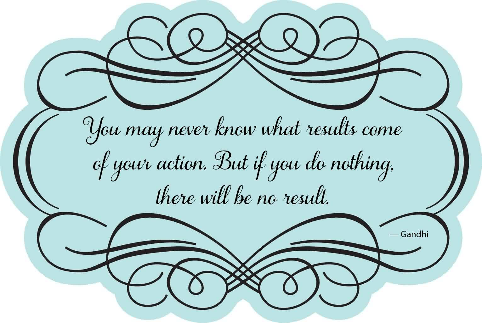 Famous Graduation Quotes By Gandhi ~ You May Never Know What Result Of Your Action. But If You Do Nothing There Will Be No Result.