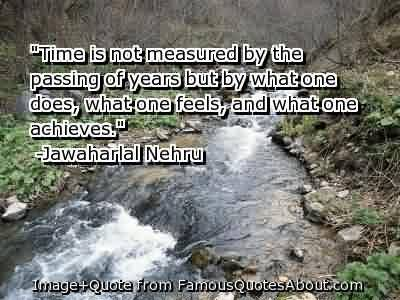 Famous Graduation Quotes by  Jawaharial Nehru~Time Is Not Measured By The Passing Of Years But By What One Does, What One Feels, And What One Achieves.