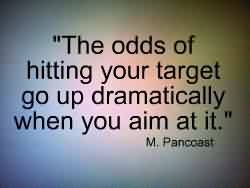 Famous Graduation Quotes by M. Pancoast ~ The Odds of hitting your target go up dramatically when you aim at it.