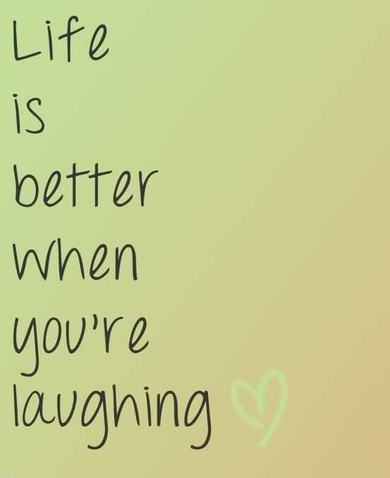 Famous Inspiration Life Quotes - Life is better when you are lauging