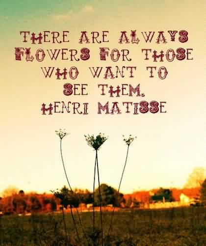 Famous Life Quotes about Life Image by henri matisse-There are always flowers for those who want to se them