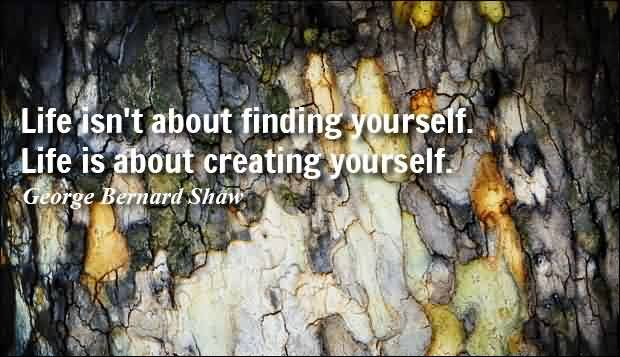 Famous Life Quotes by George bernard shaw - Life isn't about finding yourself. Life is about creating yourself