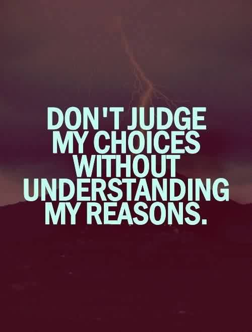 Famous Life Quotes - Don't judge my choices without understanding my reasons
