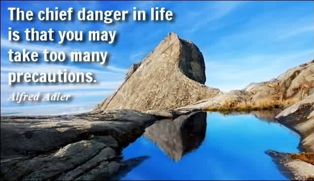 Famous Life Quotes -The chief danger in life is that you may take too many precautions by Alfred Adler
