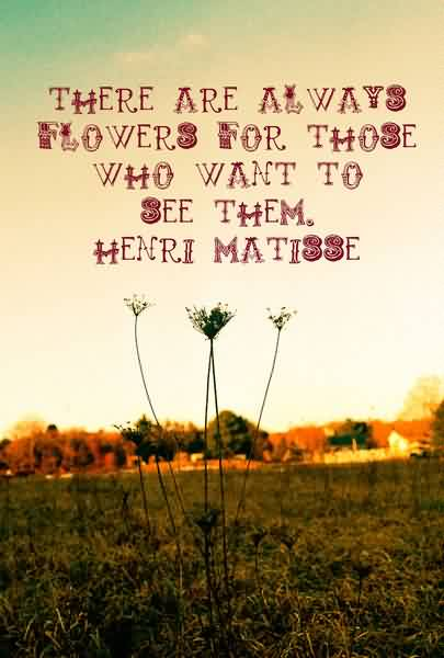 Famous Life Quotes - There are always flowers for those who want to see them