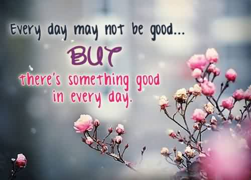 Famous Life Quotes tumblr - Everyday may not be good but there's something good in every day
