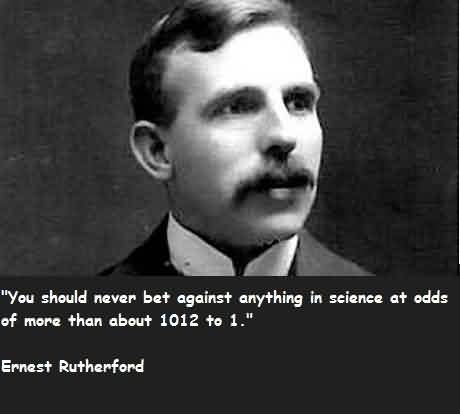 Famous Quote By Ernest Rutherford~ You should never bet against anything in science at odds of more than about 1012 to1.