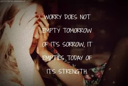 Famous Quote ~ Worry does not empty tomorrow of it's sorrow ,it empties today od it's strength