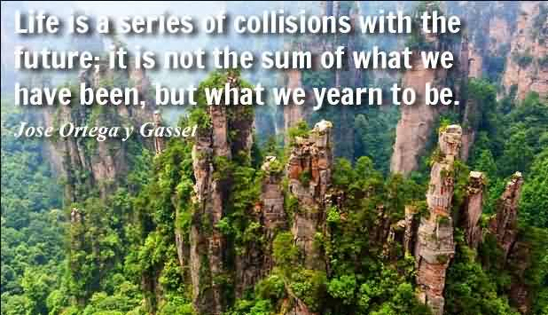 Famous Quotes about Life by Jose Ortega Y Gasset - Life is a series of collisions with the future; it is not the sum of what we have been, but what we yearn to be