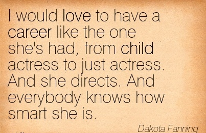 Fantastic Career Quotes By Dakota Fanning~I Would Love To Have A Career Like The One She's Had, From Child Actress to just actress. And she directs. And everybody Knows How Smart She Is.