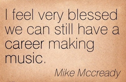 Fantastic Career Quotes by  Mike Mccready~I Feel Very Blessed We Can Still Have A Career making Music.