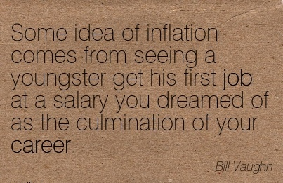 Fine Career Quote by  Bill Vaughn~Some Idea Of Inflation Comes From Seeing A Youngster Get His First Job At A Salary You Dreamed Of As The Culmination Of Your Career.