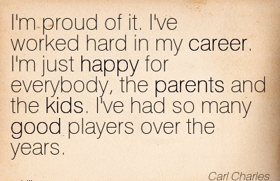 Fine Career Quote by Carl Charles~I'm Proud Of It. I've Worked Hard In My Career. I'm Just Happy For Everybody, The Parents And The Kids. I've Had So Many Good Players Over The Years.