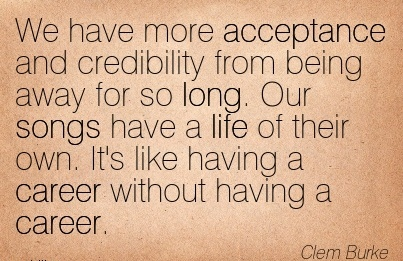 Fine Career Quote by  Clem Burke~We Have More Acceptance And Credibility From Being Away For So Long. Our Songs Have A Life Of Their Own. It's Like having a Career Without having a Career.