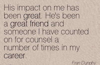 Fine Career Quote by Fran Dunphy ~ His Impact On Me Has Been Great. He's Been A Great Friend And Someone I Have Counted On For Counsel A Number Of Times In My Career.