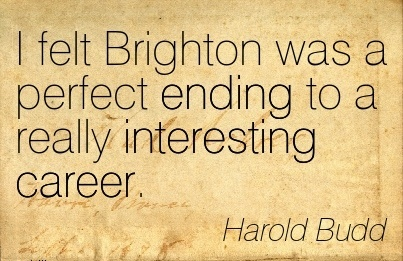 Fine Career Quote by  Harold Budd~I Felt Brighton Was A Perfect Ending To A Really Interesting Career.