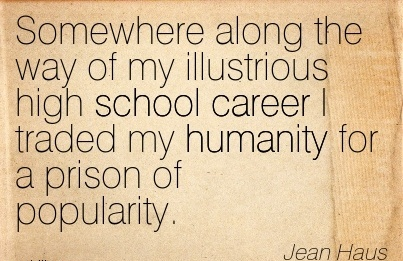 Fine Career Quote by  Jean Haus~Somewhere Along The Way Of My Illustrious High School Career I Traded My Humanity For A Prison Of Popularity.
