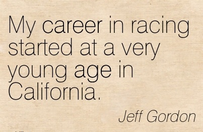 Fine Career Quote By Jeff Gordon~My Career In Racing Started At A Very Young Age In California.