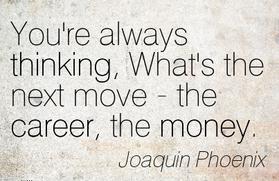 Fine Career Quote by  Joaquin Phoenix~You're Always Thinking, What's The Next Move - the Career, The Money.