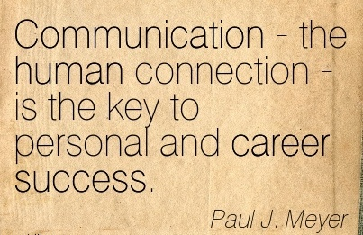 Fine Career Quote by  Paul J. Meyer~Communication - the human Connection - is the key to Personal and Career Success.