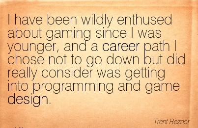 Fine Career Quote  by Trent Reznor~I Have Been Wildly Enthused about Gaming since I was Younger, and a Career Path ….. Really Consider was Getting into Programming And Game Design.