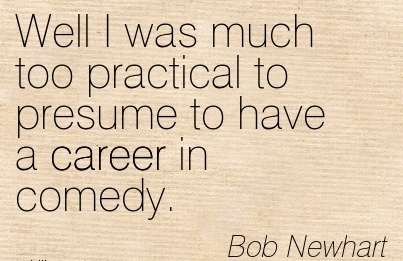 Fine Career Quotes By  Bob Newhart~Well I Was Much Too Practical To Presume To Have A Career In Comedy.