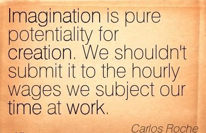 Fine Career Quotes By  Carlos Roche~Imagination is Pure Potentiality For Creation. We Shouldn't Submit it To The Hourly Wages We Subject Our Time at Work.
