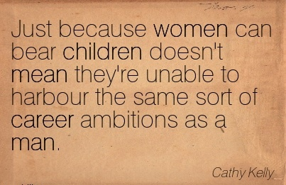 Fine Career Quotes By  Cathy Kelly~Just Because Women Can Bear Children Doesn't Mean They're Unable To Harbour The Same Sort Of Career Ambitions As A Man.