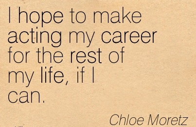 Fine Career Quotes by Chloe Moretz~I Hope To Make Acting My Career For The Rest Of My Life, If I Can.