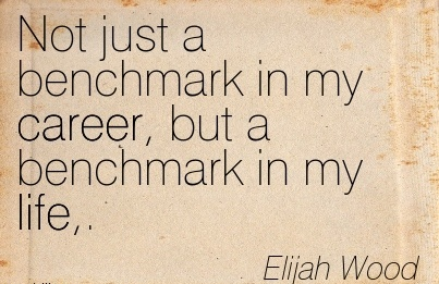 Fine Career Quotes by  Elijah Wood~Not just a Benchmark in my Career, but a Benchmark in my Life,.