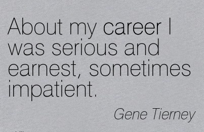 Fine Career Quotes by Gene Tierney~About My Career I Was Serious And Earnest, Sometimes Impatient.
