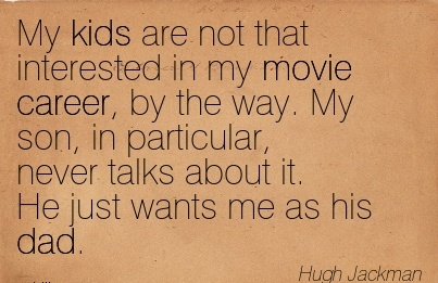 Fine Career Quotes By Hugh Jakman ~My Kids Are Not That Interested In My Movie Career, By The Way. My Son, In Particular, Never Talks About It. He Just Wants Me As His Dad.