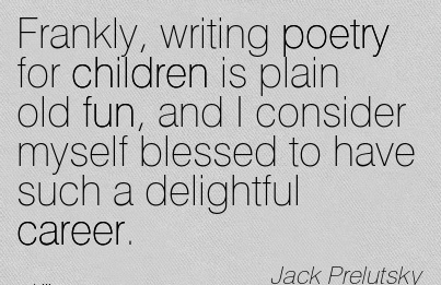 Fine Career Quotes By Jack Prelutsky~Frankly, Writing Poetry For Children Is Plain Old Fun, And I Consider Myself Blessed To Have Such A Delightful Career.