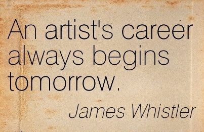 Fine Career Quotes by James Whistler~An Artist's Career Always Begins Tomorrow.