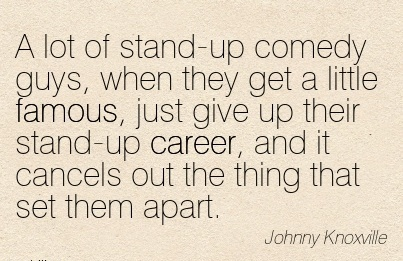Fine Career Quotes By  Johnny Knox~A Lot Of Stand-Up Comedy Guys, When They Get A Little Famous, Just Give Up Their Stand-Up Career, And It Cancels Out The Thing That Set Them Apart.