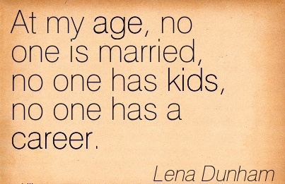 Fine Career Quotes By Lena Dunham~At My Age, No One Is Married, No One Has Kids, No One Has A Career.