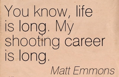 Fine Career  Quotes by  Matt Emmons~You Know, life Is Long. My Shooting Career Is Long.