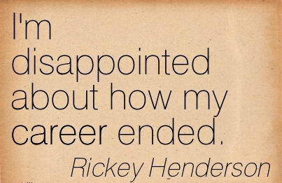 Fine Career Quotes By  Rickey Henderson~I'm Disappointed About How My Career Ended.