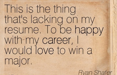 Fine Career Quotes by  Ryan Shafer~This Is The Thing That's Lacking on my Resume. To be Happy with my Career, I would love to Win a Major.