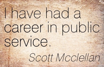 Fine Career Quotes by Scott Mcclellan~I Have Had A Career In Public Service.