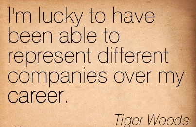 Fine Career Quotes BY Tiger Woods ~ I'm Lucky To Have Been Able To Represent Different Companies Over My Career. -